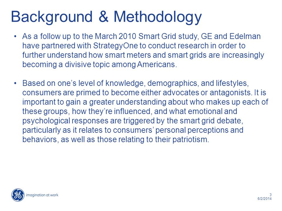 3 6/2/2014 Background & Methodology As a follow up to the March 2010 Smart Grid study, GE and Edelman have partnered with StrategyOne to conduct resea