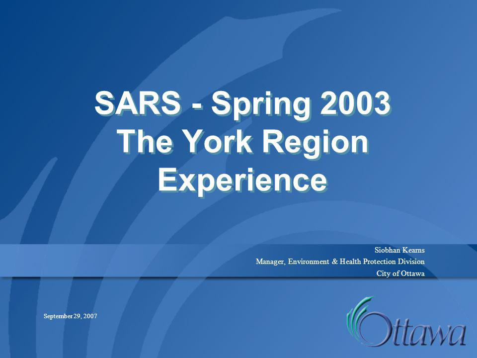 SARS - Spring 2003 The York Region Experience Siobhan Kearns Manager, Environment & Health Protection Division City of Ottawa September 29, 2007