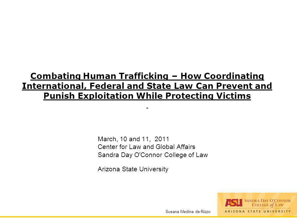 Susana Medina de Rizzo Combating Human Trafficking – How Coordinating International, Federal and State Law Can Prevent and Punish Exploitation While P