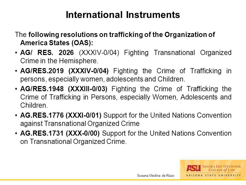 Susana Medina de Rizzo International Instruments The following resolutions on trafficking of the Organization of America States (OAS): AG/ RES. 2026 (