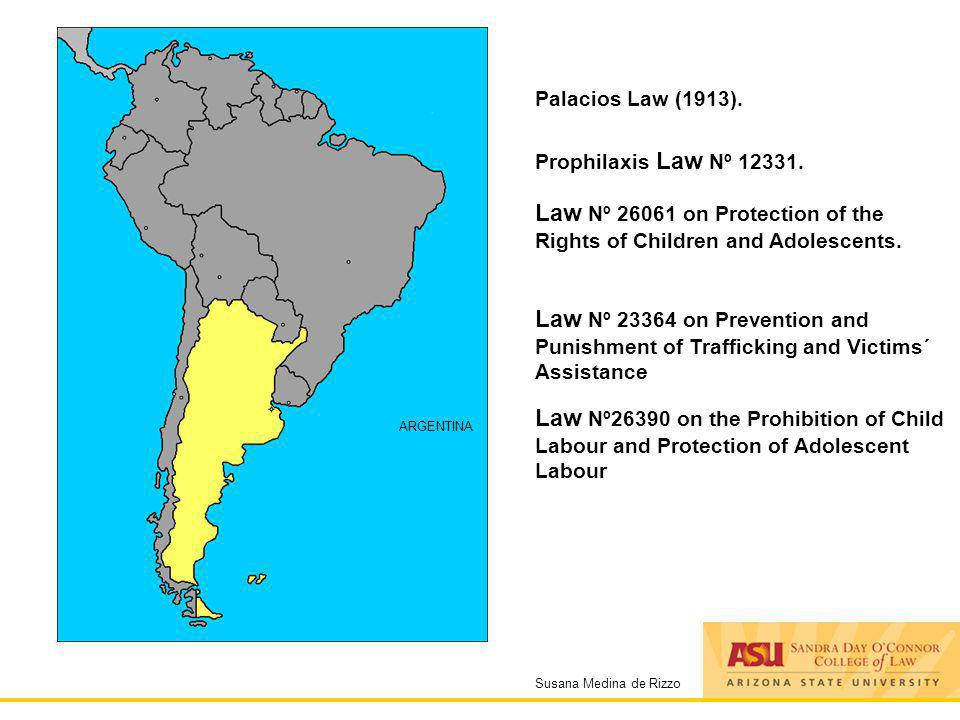 Susana Medina de Rizzo ARGENTINA Palacios Law (1913). Prophilaxis Law Nº 12331. Law Nº 26061 on Protection of the Rights of Children and Adolescents.