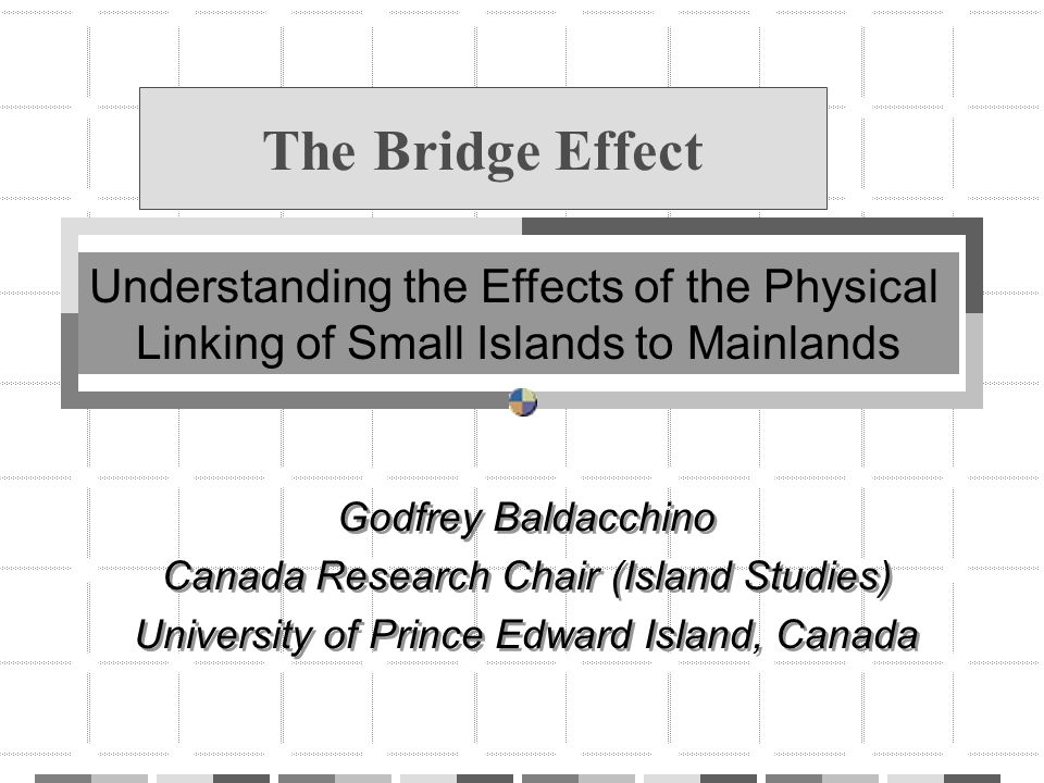 The Bridge Effect Godfrey Baldacchino Canada Research Chair (Island Studies) University of Prince Edward Island, Canada Godfrey Baldacchino Canada Res