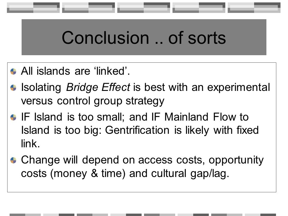 Conclusion.. of sorts All islands are linked. Isolating Bridge Effect is best with an experimental versus control group strategy IF Island is too smal