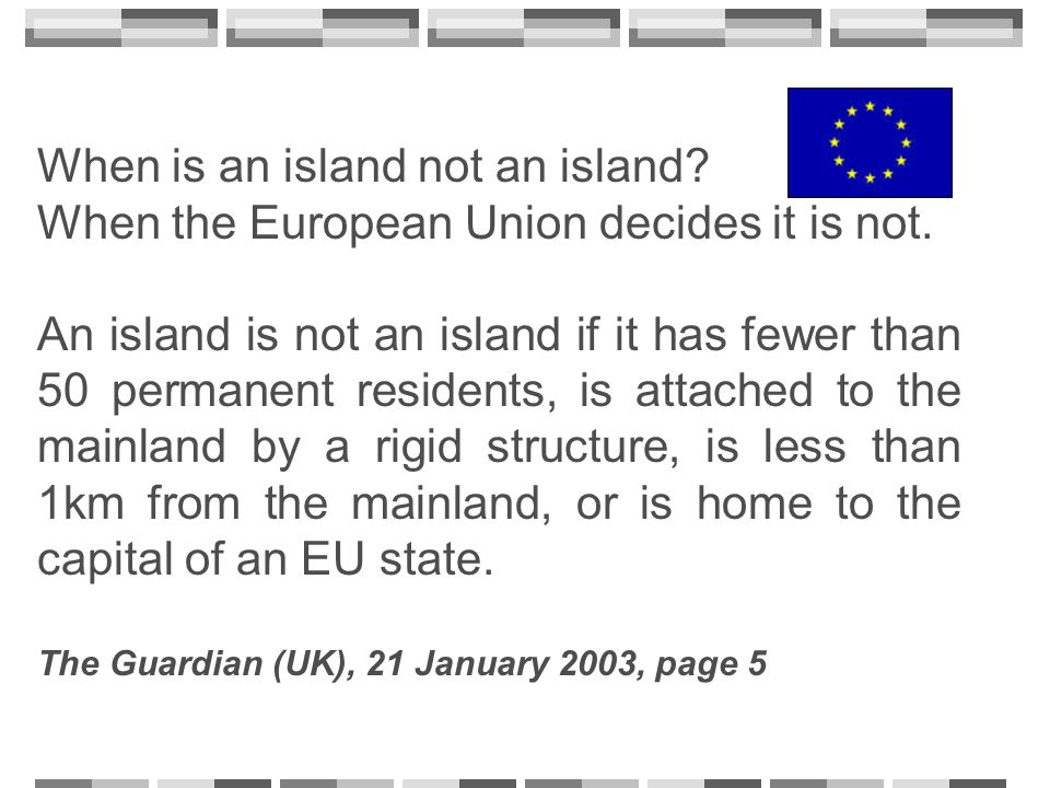 When is an island not an island? When the European Union decides it is not. An island is not an island if it has fewer than 50 permanent residents, is
