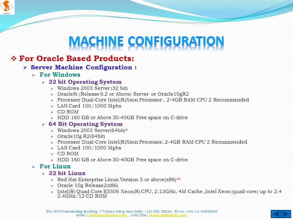 For Oracle Based Products: Server Machine Configuration : For Windows 32 bit Operating System Windows 2003 Server (32 bit) Oracle9i (Release 9.2 or Above) Server or Oracle10gR2 Processor Dual-Core Intel(R)Xeon Processor, 2-4GB RAM CPU 2 Recommended LAN Card 100/1000 Mpbs CD ROM HDD 160 GB or Above 30-40GB Free space on C-drive 64 Bit Operating System Windows 2003 Server(64bit) * Oracle10g R2(64bit) Processor Dual-Core Intel(R)Xeon Processor, 2-4GB RAM CPU 2 Recommended LAN Card 100/1000 Mpbs CD ROM HDD 160 GB or Above 30-40GB Free space on C-drive For Linux 32 bit Linux Red Hat Enterprise Linux Version 5 or above(x86) ** Oracle 10g Release2(x86) Intel(R) Quad Core E5506 Xeon(R) CPU, 2.13GHz, 4M Cache,Intel Xeon (quad-core) up to 2.4 2.4GHz/12 CD ROM 501-502 Prakashdeep Building, 7 Tolstoy Marg, New Delhi - 110 001 INDIA, Ph no :+91-11-43500600 eMail : shilpitech@vsnl.com, Web Site : www.shilpisoft.com.shilpitech@vsnl.com www.shilpisoft.com