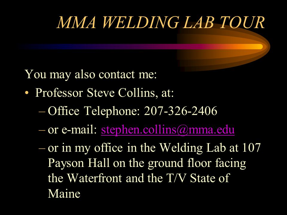 MMA WELDING LAB TOUR You may also contact me: Professor Steve Collins, at: –Office Telephone: 207-326-2406 –or e-mail: stephen.collins@mma.edustephen.collins@mma.edu –or in my office in the Welding Lab at 107 Payson Hall on the ground floor facing the Waterfront and the T/V State of Maine