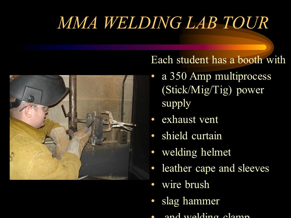 MMA WELDING LAB TOUR Each student has a booth with a 350 Amp multiprocess (Stick/Mig/Tig) power supply exhaust vent shield curtain welding helmet leather cape and sleeves wire brush slag hammer and welding clamp