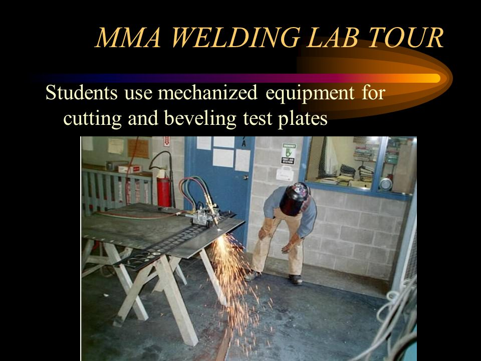 MMA WELDING LAB TOUR Students use mechanized equipment for cutting and beveling test plates