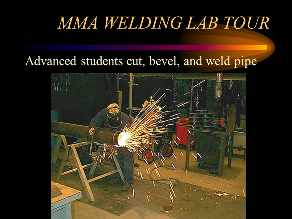 MMA WELDING LAB TOUR Advanced students cut, bevel, and weld pipe