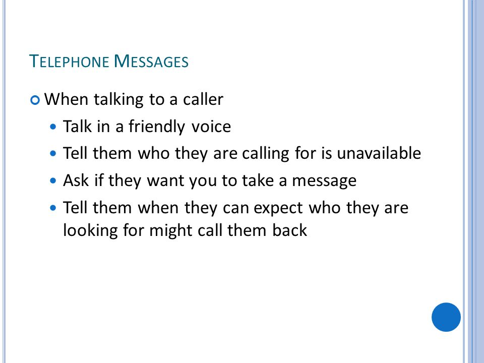 T ELEPHONE M ESSAGES When talking to a caller Talk in a friendly voice Tell them who they are calling for is unavailable Ask if they want you to take