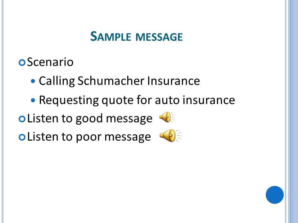 S AMPLE MESSAGE Scenario Calling Schumacher Insurance Requesting quote for auto insurance Listen to good message Listen to poor message