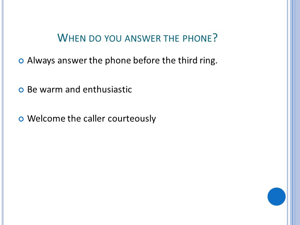 W HEN DO YOU ANSWER THE PHONE ? Always answer the phone before the third ring. Be warm and enthusiastic Welcome the caller courteously