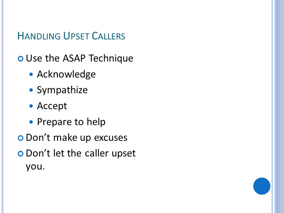 H ANDLING U PSET C ALLERS Use the ASAP Technique Acknowledge Sympathize Accept Prepare to help Dont make up excuses Dont let the caller upset you.