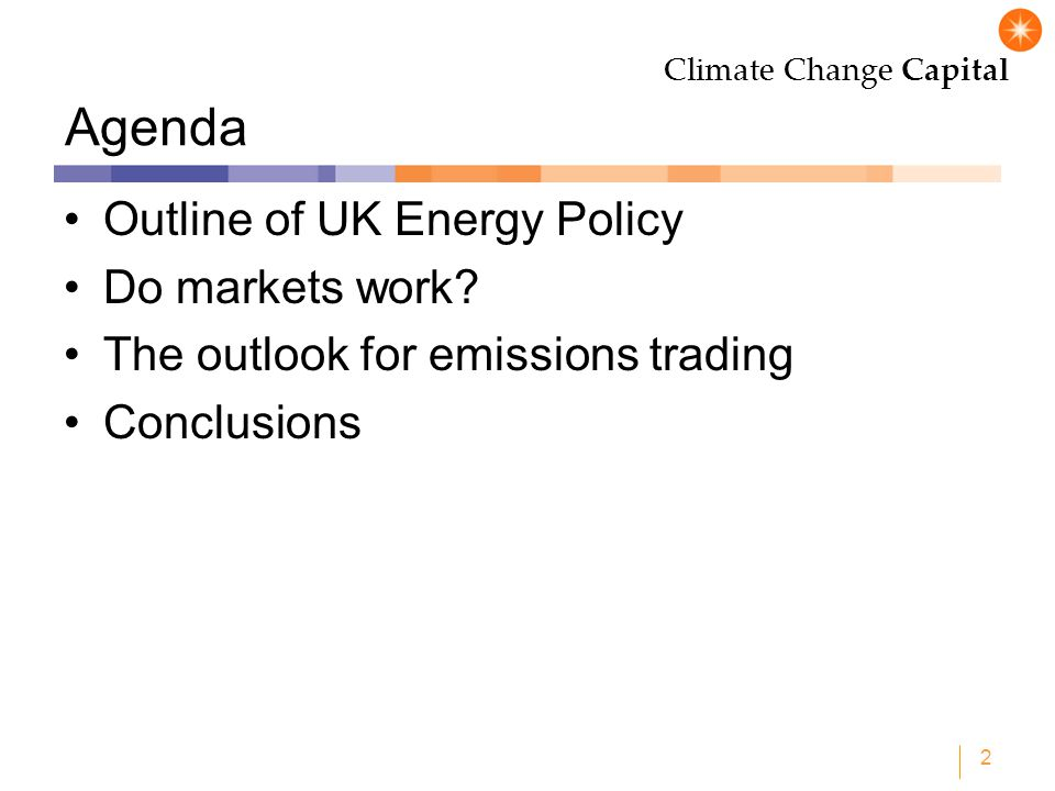 Climate Change Capital 2 Agenda Outline of UK Energy Policy Do markets work? The outlook for emissions trading Conclusions