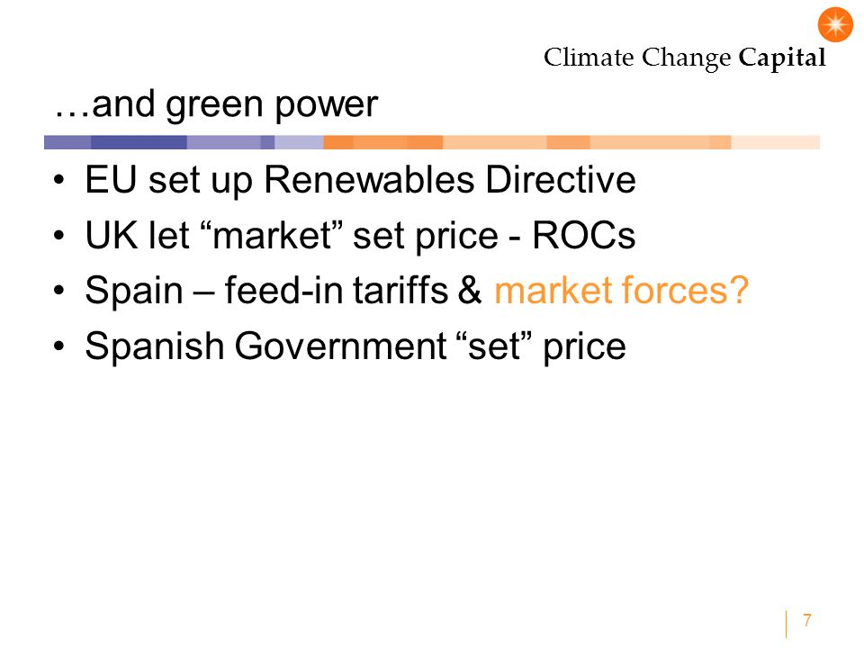 Climate Change Capital 7 …and green power EU set up Renewables Directive UK let market set price - ROCs Spain – feed-in tariffs & market forces? Spani