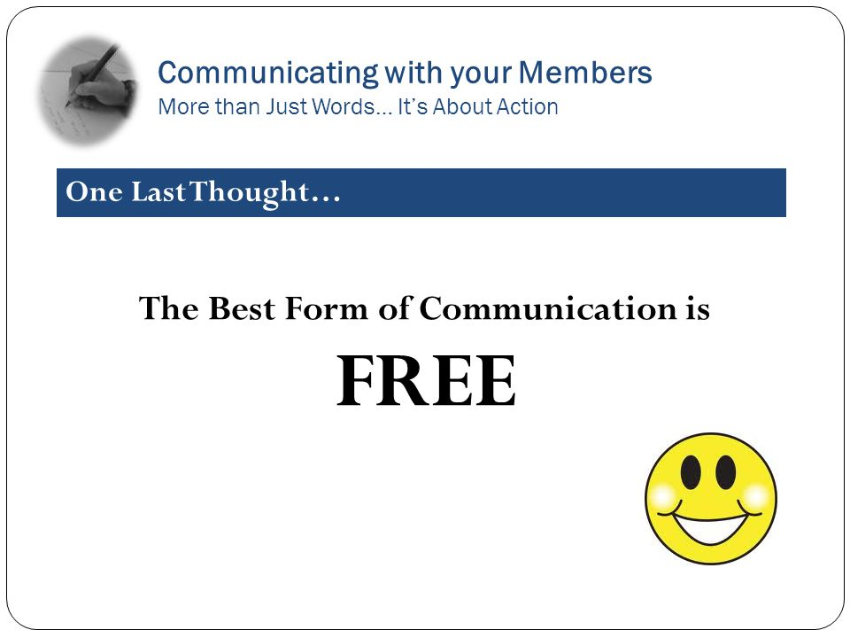 The Best Form of Communication is FREE Communicating with your Members More than Just Words… Its About Action One Last Thought…