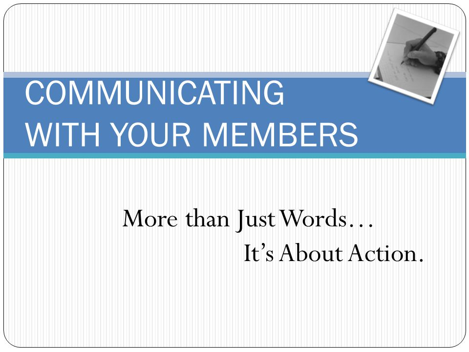 COMMUNICATING WITH YOUR MEMBERS More than Just Words… Its About Action.