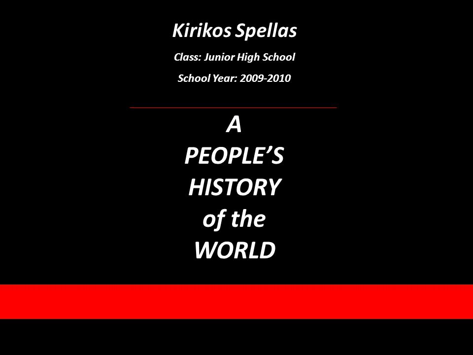 Kirikos Spellas Class: Junior High School School Year: 2009-2010 A PEOPLES HISTORY of the WORLD
