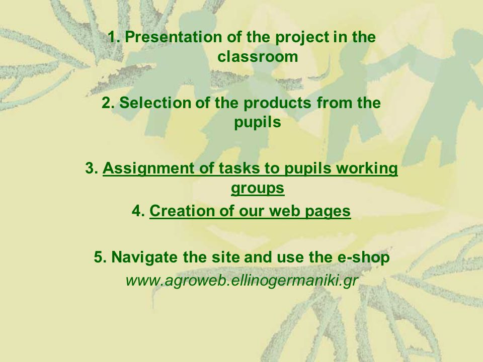 1. Presentation of the project in the classroom 2. Selection of the products from the pupils 3. Assignment of tasks to pupils working groupsAssignment