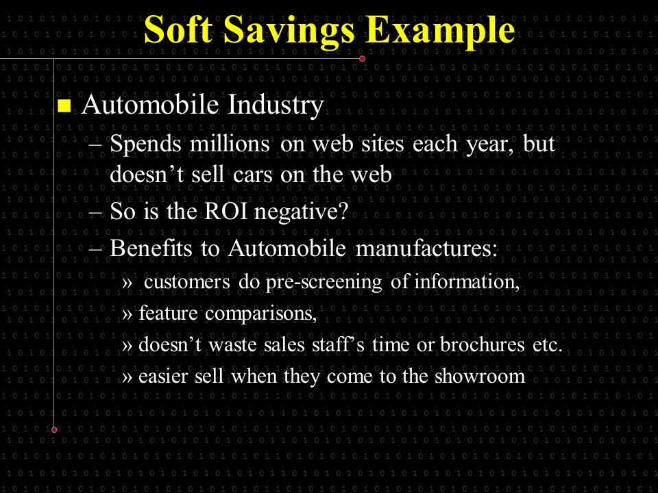 1 0 1 0 1 0 1 0 1 0 1 0 1 0 1 0 1 0 1 0 1 0 1 0 1 1 0 1 0 1 0 1 0 1 0 1 0 1 0 1 0 1 0 1 0 1 0 1 0 1 0 1 0 1 0 1 0 1 0 1 Soft Savings Example Automobile Industry Automobile Industry –Spends millions on web sites each year, but doesnt sell cars on the web –So is the ROI negative.