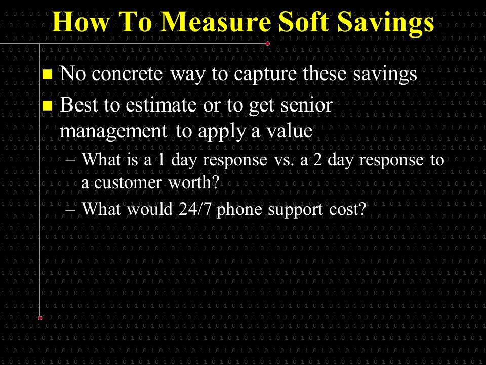 1 0 1 0 1 0 1 0 1 0 1 0 1 0 1 0 1 0 1 0 1 0 1 0 1 1 0 1 0 1 0 1 0 1 0 1 0 1 0 1 0 1 0 1 0 1 0 1 0 1 0 1 0 1 0 1 0 1 0 1 How To Measure Soft Savings No concrete way to capture these savings No concrete way to capture these savings Best to estimate or to get senior management to apply a value Best to estimate or to get senior management to apply a value –What is a 1 day response vs.
