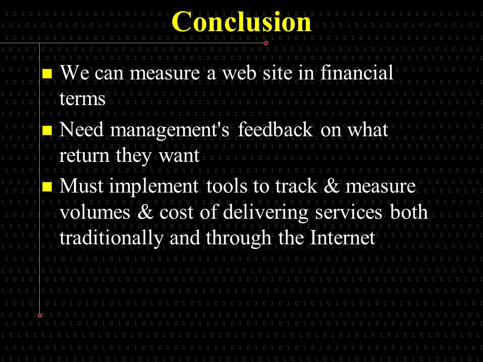 1 0 1 0 1 0 1 0 1 0 1 0 1 0 1 0 1 0 1 0 1 0 1 0 1 1 0 1 0 1 0 1 0 1 0 1 0 1 0 1 0 1 0 1 0 1 0 1 0 1 0 1 0 1 0 1 0 1 0 1 Conclusion We can measure a web site in financial terms We can measure a web site in financial terms Need management s feedback on what return they want Need management s feedback on what return they want Must implement tools to track & measure volumes & cost of delivering services both traditionally and through the Internet Must implement tools to track & measure volumes & cost of delivering services both traditionally and through the Internet