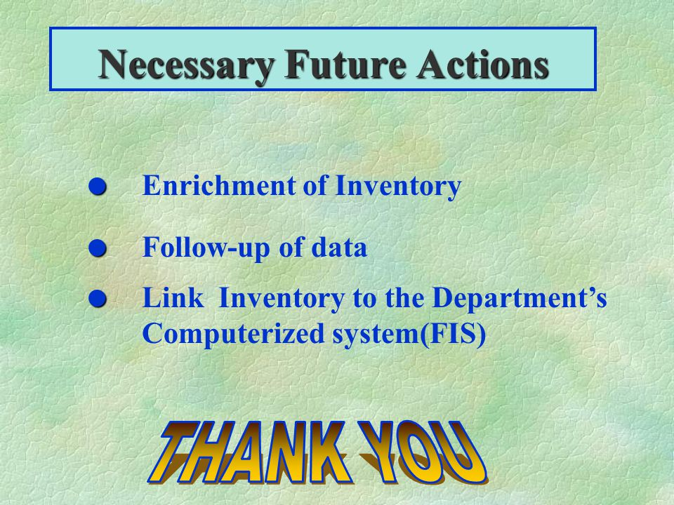 Necessary Future Actions Enrichment of Inventory Follow-up of data Link Inventory to the Departments Computerized system(FIS)