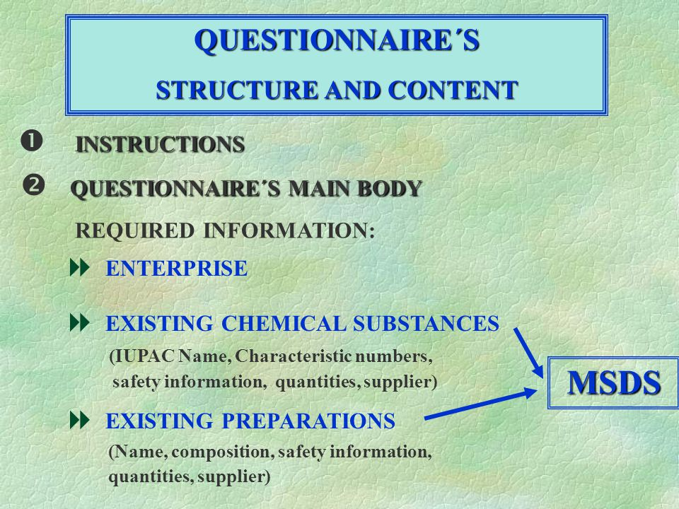 QUESTIONNAIRE´S STRUCTURE AND CONTENT INSTRUCTIONS QUESTIONNAIRE´S MAIN BODY REQUIRED INFORMATION: ENTERPRISE EXISTING CHEMICAL SUBSTANCES (IUPAC Name, Characteristic numbers, safety information, quantities, supplier) EXISTING PREPARATIONS (Name, composition, safety information, quantities, supplier) MSDS