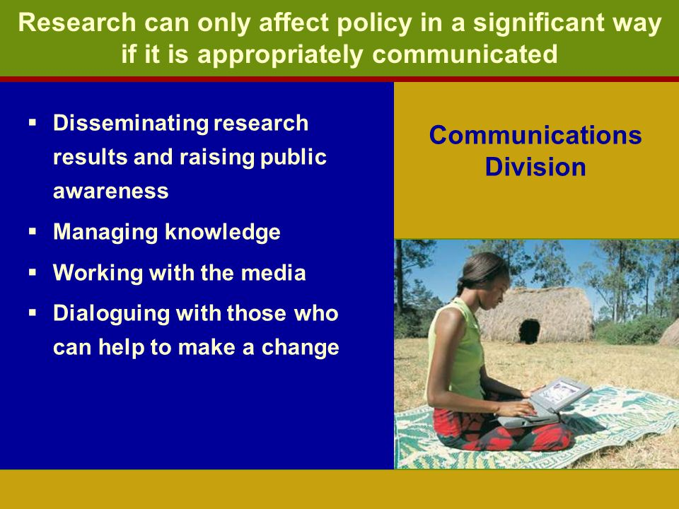 Communications Division Disseminating research results and raising public awareness Managing knowledge Working with the media Dialoguing with those who can help to make a change Research can only affect policy in a significant way if it is appropriately communicated