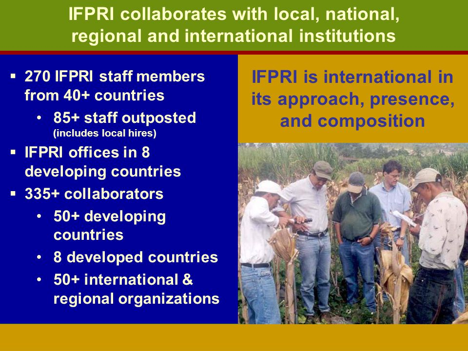 IFPRI is international in its approach, presence, and composition IFPRI collaborates with local, national, regional and international institutions 270