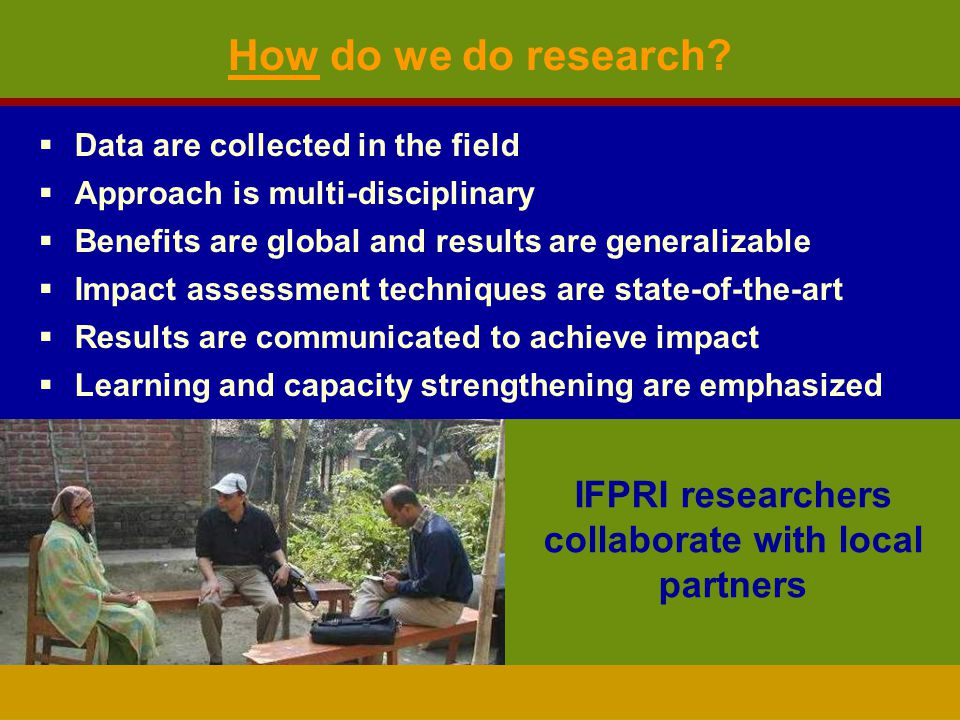 Data are collected in the field Approach is multi-disciplinary Benefits are global and results are generalizable Impact assessment techniques are state-of-the-art Results are communicated to achieve impact Learning and capacity strengthening are emphasized How do we do research.