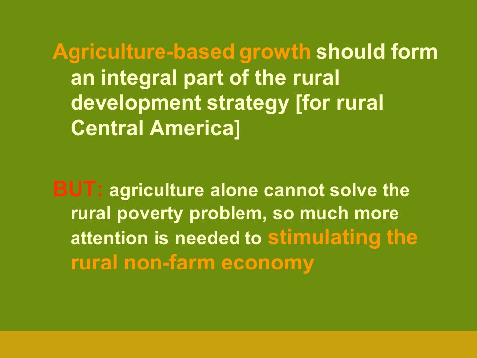 Agriculture-based growth should form an integral part of the rural development strategy [for rural Central America] BUT: agriculture alone cannot solv