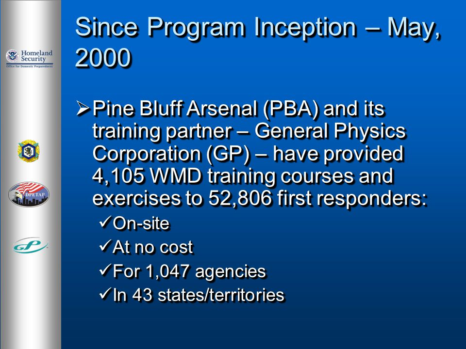 Since Program Inception – May, 2000 Pine Bluff Arsenal (PBA) and its training partner – General Physics Corporation (GP) – have provided 4,105 WMD training courses and exercises to 52,806 first responders: Pine Bluff Arsenal (PBA) and its training partner – General Physics Corporation (GP) – have provided 4,105 WMD training courses and exercises to 52,806 first responders: On-site On-site At no cost At no cost For 1,047 agencies For 1,047 agencies In 43 states/territories In 43 states/territories Pine Bluff Arsenal (PBA) and its training partner – General Physics Corporation (GP) – have provided 4,105 WMD training courses and exercises to 52,806 first responders: Pine Bluff Arsenal (PBA) and its training partner – General Physics Corporation (GP) – have provided 4,105 WMD training courses and exercises to 52,806 first responders: On-site On-site At no cost At no cost For 1,047 agencies For 1,047 agencies In 43 states/territories In 43 states/territories
