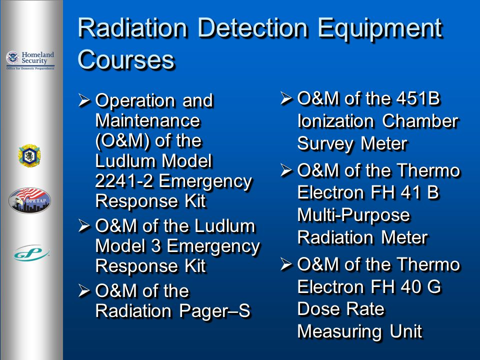 Radiation Detection Equipment Courses Operation and Maintenance (O&M) of the Ludlum Model 2241-2 Emergency Response Kit Operation and Maintenance (O&M) of the Ludlum Model 2241-2 Emergency Response Kit O&M of the Ludlum Model 3 Emergency Response Kit O&M of the Ludlum Model 3 Emergency Response Kit O&M of the Radiation Pager–S O&M of the Radiation Pager–S Operation and Maintenance (O&M) of the Ludlum Model 2241-2 Emergency Response Kit Operation and Maintenance (O&M) of the Ludlum Model 2241-2 Emergency Response Kit O&M of the Ludlum Model 3 Emergency Response Kit O&M of the Ludlum Model 3 Emergency Response Kit O&M of the Radiation Pager–S O&M of the Radiation Pager–S O&M of the 451B Ionization Chamber Survey Meter O&M of the 451B Ionization Chamber Survey Meter O&M of the Thermo Electron FH 41 B Multi-Purpose Radiation Meter O&M of the Thermo Electron FH 41 B Multi-Purpose Radiation Meter O&M of the Thermo Electron FH 40 G Dose Rate Measuring Unit O&M of the Thermo Electron FH 40 G Dose Rate Measuring Unit