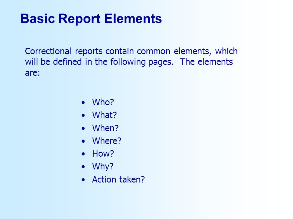 Basic Report Elements Who? What? When? Where? How? Why? Action taken? Correctional reports contain common elements, which will be defined in the follo