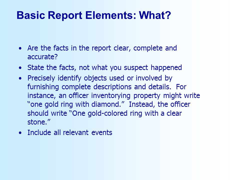 Basic Report Elements: What? Are the facts in the report clear, complete and accurate? State the facts, not what you suspect happened Precisely identi