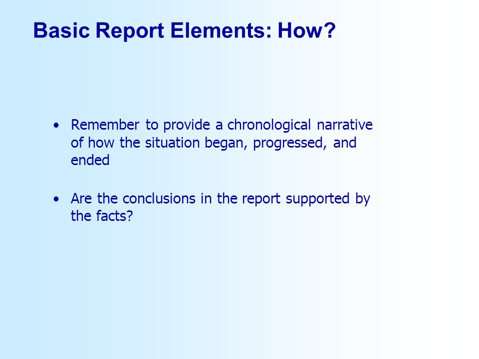 Basic Report Elements: How? Remember to provide a chronological narrative of how the situation began, progressed, and ended Are the conclusions in the