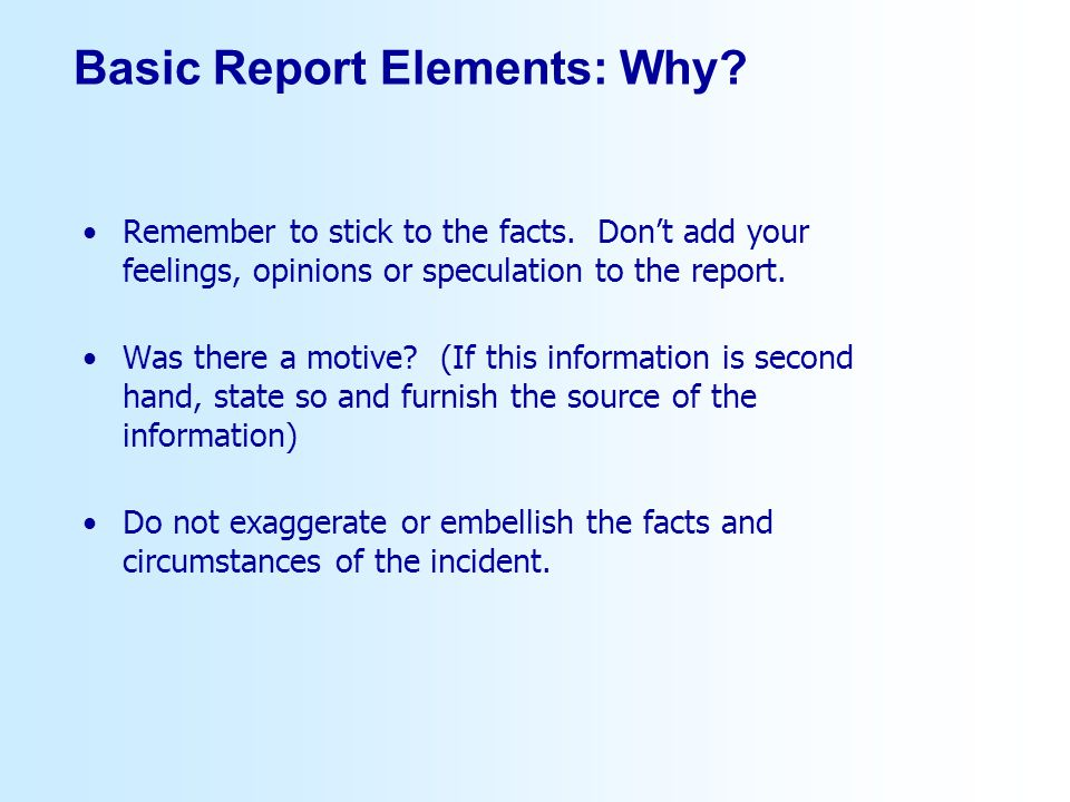Basic Report Elements: Why? Remember to stick to the facts. Dont add your feelings, opinions or speculation to the report. Was there a motive? (If thi