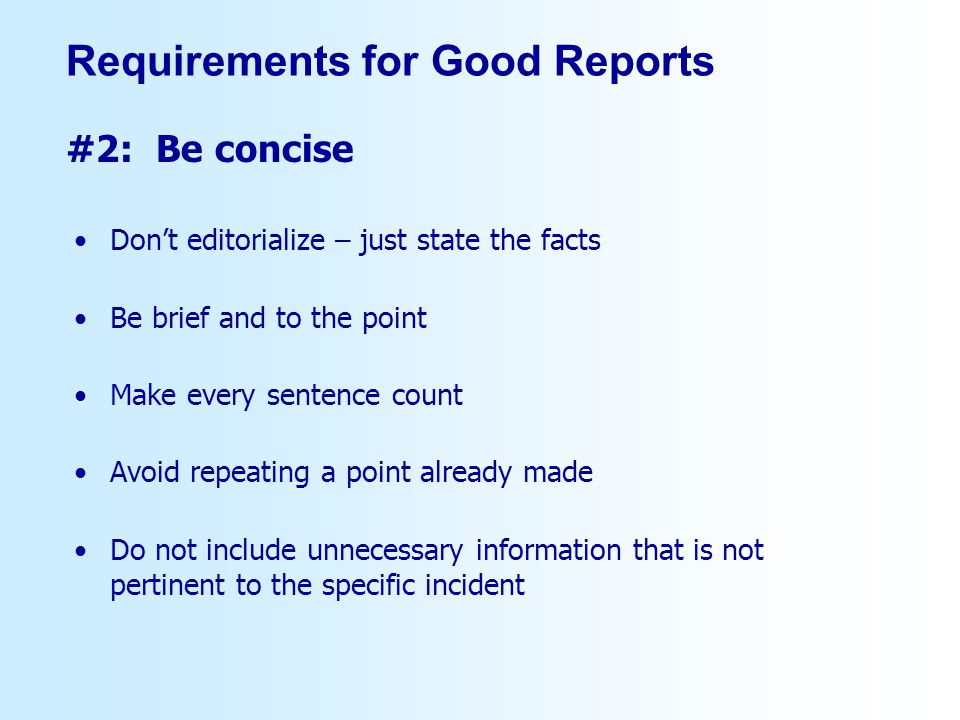 Dont editorialize – just state the facts Be brief and to the point Make every sentence count Avoid repeating a point already made Do not include unnecessary information that is not pertinent to the specific incident #2: Be concise Requirements for Good Reports