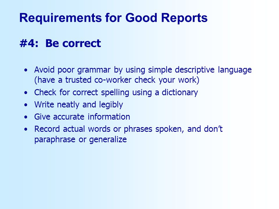 Avoid poor grammar by using simple descriptive language (have a trusted co-worker check your work) Check for correct spelling using a dictionary Write neatly and legibly Give accurate information Record actual words or phrases spoken, and dont paraphrase or generalize #4: Be correct Requirements for Good Reports