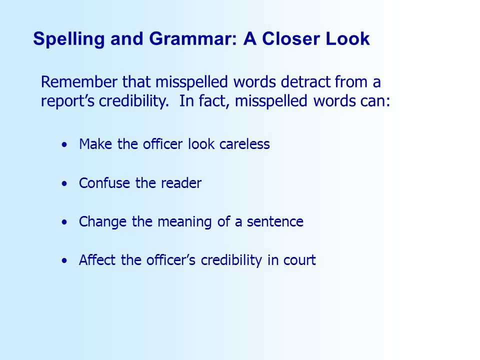 Spelling and Grammar: A Closer Look Make the officer look careless Confuse the reader Change the meaning of a sentence Affect the officers credibility in court Remember that misspelled words detract from a reports credibility.