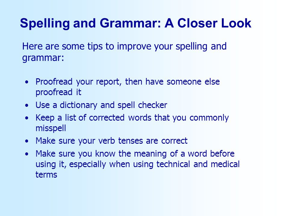 Proofread your report, then have someone else proofread it Use a dictionary and spell checker Keep a list of corrected words that you commonly misspell Make sure your verb tenses are correct Make sure you know the meaning of a word before using it, especially when using technical and medical terms Here are some tips to improve your spelling and grammar: Spelling and Grammar: A Closer Look