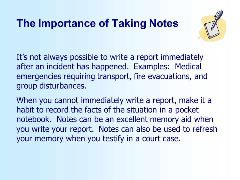 The Importance of Taking Notes Its not always possible to write a report immediately after an incident has happened.