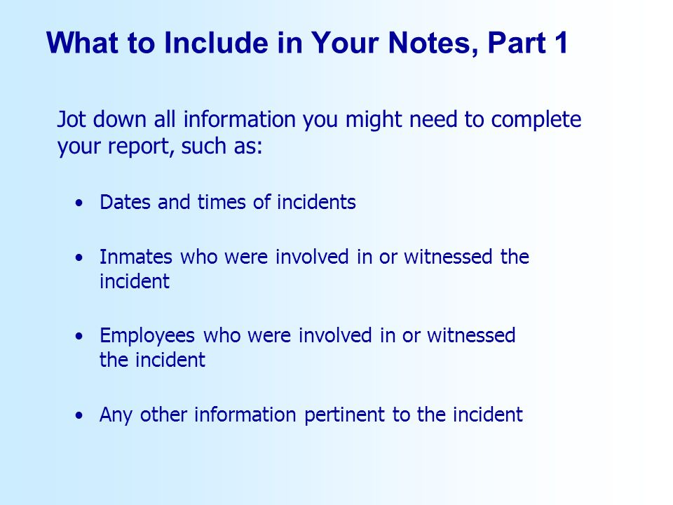 What to Include in Your Notes, Part 1 Dates and times of incidents Inmates who were involved in or witnessed the incident Employees who were involved in or witnessed the incident Any other information pertinent to the incident Jot down all information you might need to complete your report, such as: