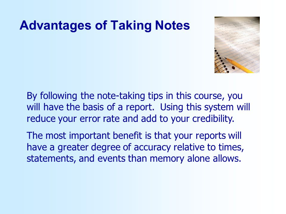Advantages of Taking Notes By following the note-taking tips in this course, you will have the basis of a report.