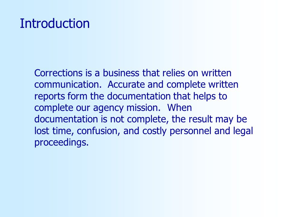 Introduction Corrections is a business that relies on written communication. Accurate and complete written reports form the documentation that helps t