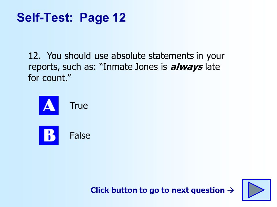 Self-Test: Page 12 12. You should use absolute statements in your reports, such as: Inmate Jones is always late for count. True False Click button to