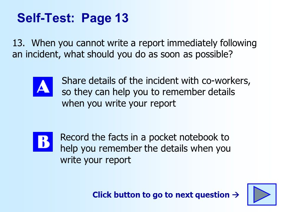 Self-Test: Page 13 13. When you cannot write a report immediately following an incident, what should you do as soon as possible? Share details of the