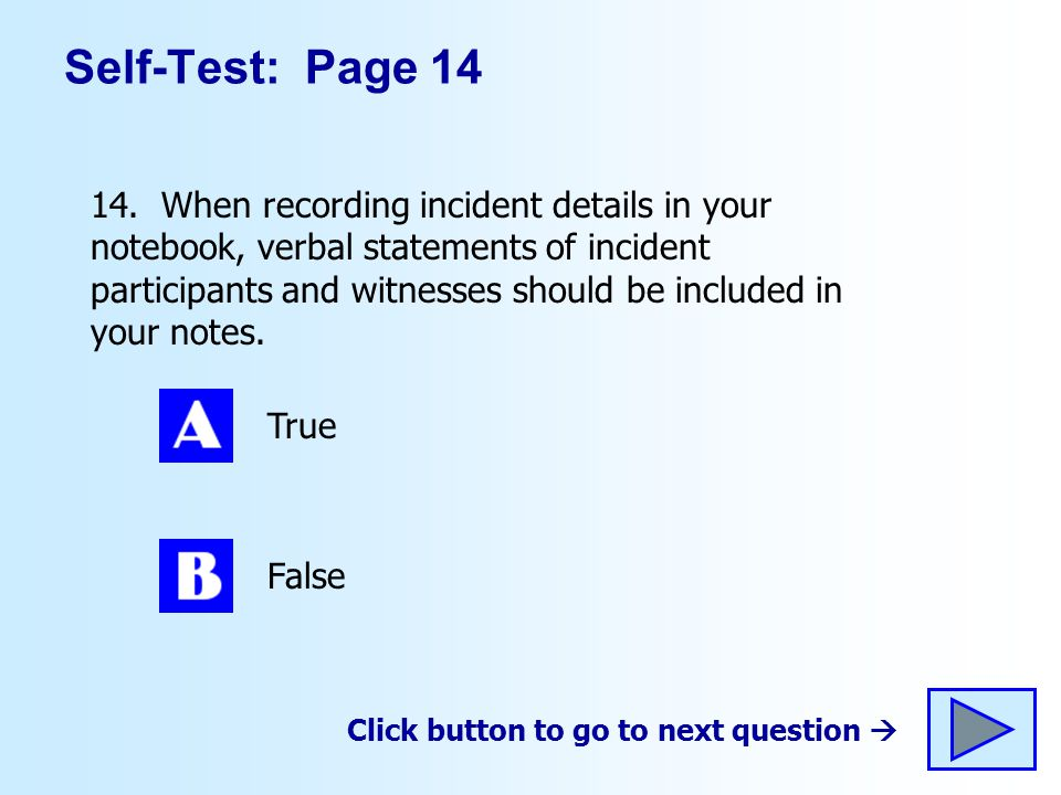 Self-Test: Page 14 14. When recording incident details in your notebook, verbal statements of incident participants and witnesses should be included i