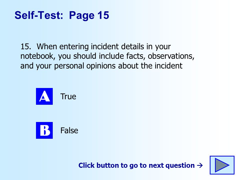 Self-Test: Page 15 15. When entering incident details in your notebook, you should include facts, observations, and your personal opinions about the i